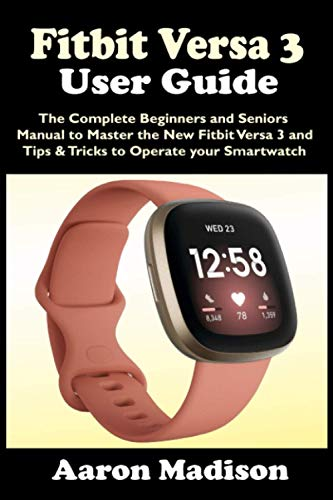 FITBIT VERSA 3 USER GUIDE: The Complete Beginners and Seniors Manual to Master the New Fitbit Versa 3 and Tips & Tricks to Operate your Smartwatch