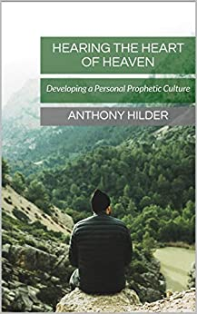 Hearing the Heart of Heaven: Developing a Personal Prophetic Culture by [Anthony Hilder]