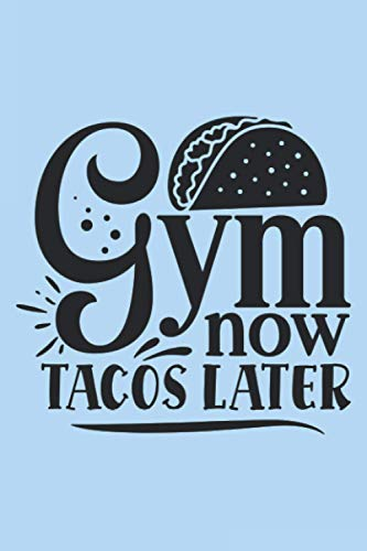Gym Now Tacos Later: Workout Journal A Daily Fitness Log (Gym Diary)