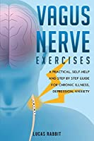 Vagus Nerve Exercises: A Practical, Self-Help and Step by Step Guide for Chronic Illness, Depression, Anxiety.