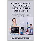 How To Raise, Parent, And Love A Child With ADHD: Tips And Techniques To Loving, Parenting, and Raising A Child With ADHD Without Losing It