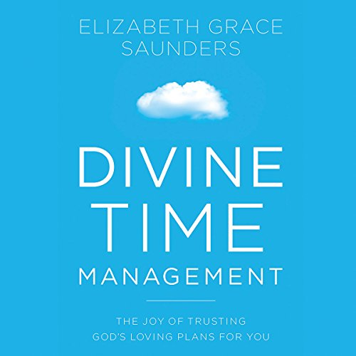 Divine Time Management     The Joy of Trusting God's Loving Plans for You              By:                                                                                                                                 Elizabeth Grace Saunders                               Narrated by:                                                                                                                                 Elizabeth Grace Saunders                      Length: 7 hrs and 57 mins     17 ratings     Overall 4.5