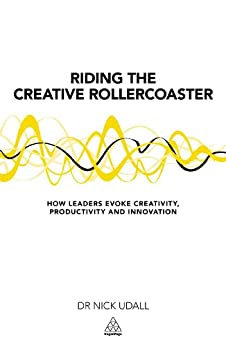 Riding the Creative Rollercoaster: How Leaders Evoke Creativity, Productivity and Innovation by [Nick Udall]