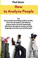 How to Analyze People: The best practical psychology guide to quickly learn how to analyze and influence anyone easily, but most importantly effectively, through the analysis of body language and various personality types