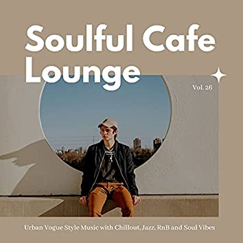 Soulful Cafe Lounge - Urban Vogue Style Music With Chillout, Jazz, RnB And Soul Vibes. Vol. 26