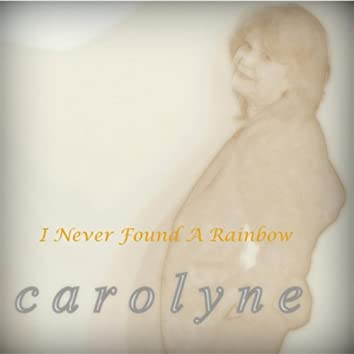Carolyne: I Never Found A Rainbow