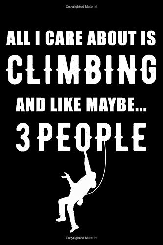 All I Care About is Climbing: Climbing Lined Notebook, Climbing Logbook, climbing journal, The Perfect Gift For a Climber / 120 Pages, 6x9, Soft Cover.