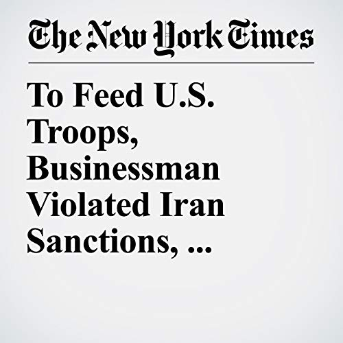 To Feed U.S. Troops, Businessman Violated Iran Sanctions, Charges Say audiobook cover art
