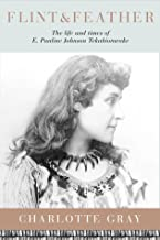Flint & Feather: The Life and Times of E. Pauline Johnson, Tekahionwake