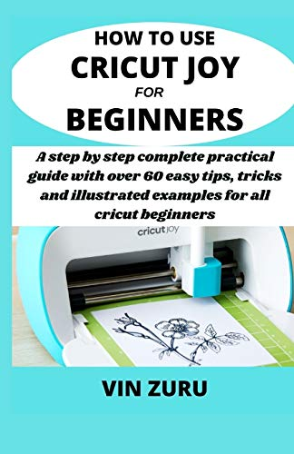 How to use cricut Joy for beginners: A step by step complete practical guide with over 60 easy tips, tricks and illustrated examples for all Cricut beginners
