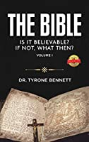 The Bible, Is It Believable? If Not, What Then?: Vol. 1