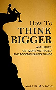 How to Think Bigger: Aim Higher, Get More Motivated, and Accomplish Big Things (English Edition) van [Martin Meadows]