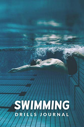 Swimming Drills Journal: Swim Faster By Tracking Your Timing of All Swim Drills & Swimming Training ; Essential Logbook For Swim Coach Who Desires to ... for Anyone Who Loves Swim Exercise Workout