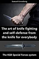 The art of knife fighting and self-defense from the knife for everybody : The KGB Special Forces system Front Cover