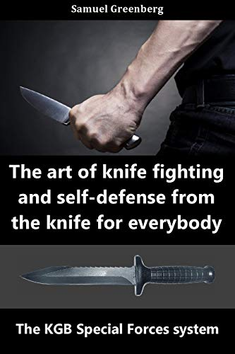The art of knife fighting and self-defense from the knife for everybody : The KGB Special Forces system (English Edition)