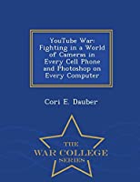 Youtube War: Fighting in a World of Cameras in Every Cell Phone and Photoshop on Every Computer - War College Series