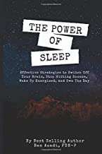 The Power of Sleep: Effective Strategies to Switch Off Your Brain, Stop Hitting Snooze, Wake Up Energized, and Own the Day