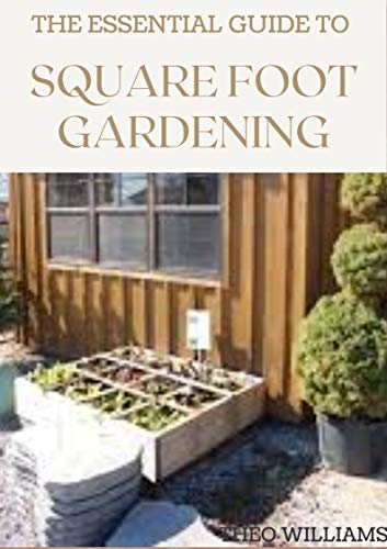 THE ESSENTIAL GUIDE TO SQUARE FOOT GARDENING: The Absolute Way to Grow More in Less Space (English Edition)