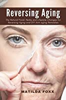 Reversing Aging: The Natural Food, Herbs and Lifestyle Changes for Reversing Aging and DIY Anti-Aging Remedies