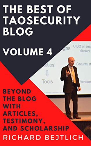 The Best of TaoSecurity Blog, Volume 4: Beyond the Blog with Articles, Testimony, and Scholarship Front Cover
