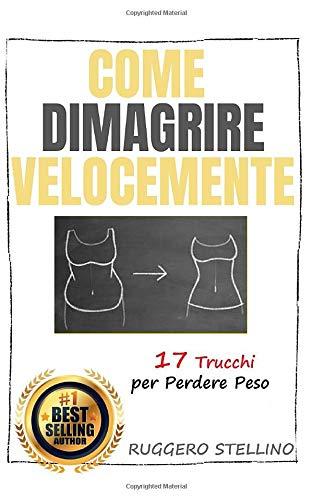 Come Dimagrire Velocemente: Una Magica e Potente Combinazione di 17 Trucchi per Dimagrire Senza Dieta e Senza Massacrarti in Palestra...