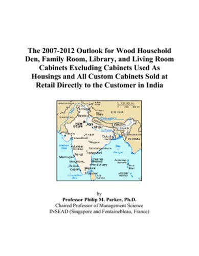 The 2007-2012 Outlook for Wood Household Den, Family Room, Library, and Living Room Cabinets Excluding Cabinets Used As Housings and All Custom ... at Retail Directly to the Customer in India