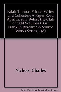 Isaiah Thomas Printer Writer and Collector: A Paper Read April 12, 1911, Before the Club of Odd Volumes (Burt Franklin Research & Source Works Series, 438)