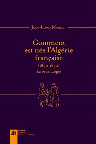 Comment est née l'Algérie française (1830-1850) : La belle utopie
