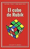 EL CUBO DE RUBIK: Historia, tipos y cómo resolverlo: Todo sobre el cubo de Rubik, métodos y pasos para resolverlo, historia y origen, curiosidades, competiciones, beneficios para la salud y tipos