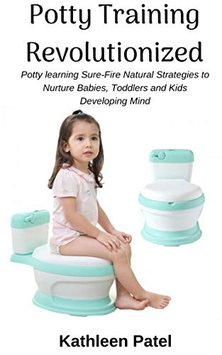 Potty Training Revolutionized: Potty Learning Sure-Fire Natural Strategies to Nurture Babies, Toddlers and Kids Developing Mind