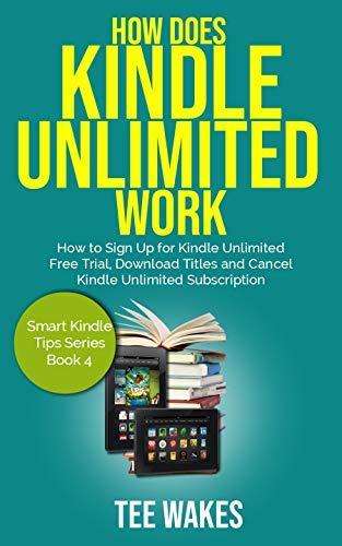 How Does Kindle Unlimited Work: How to Sign up for kindle unlimited free trial, download titles and cancel kindle unlimited subscription. (Smart Kindle Tips Series Book 4)