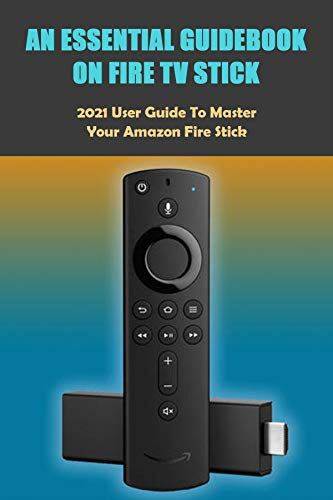 An Essential Guidebook On Fire TV Stick: 2021 User Guide to Master Your Amazon Fire Stick: Fire Stick 4K Guide (English Edition)