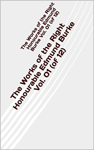 The Works of the Right Honourable Edmund Burke Vol 01 (of 12) (English Edition)