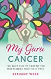 My Guru Cancer: You Don't Have to Fight to Find True Freedom from the C Word