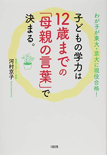 わが子が東大・京大に現役合格!  子どもの学力は12歳までの「母親の言葉」で決まる。