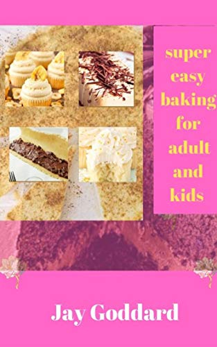 Super Easy Baking For Adult And Kids : Learn to bake with over 50 simple recipes for muffins, cupcake, cookies, and more