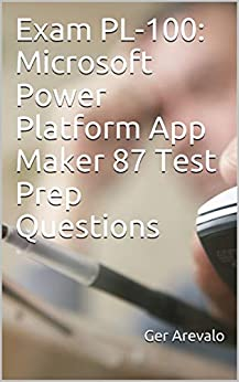 Exam PL-100: Microsoft Power Platform App Maker 87 Test Prep Questions by [Ger Arevalo]