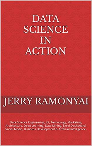 Data Science In Action: Data Science Engineering, Iot, Technology, Marketing, Architecture, Deep Learning, Data Mining, Excel Dashboard, Social Media, ... & Artificial Intelligence. (English Edition)