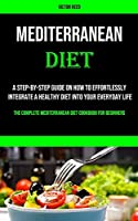 Mediterranean Diet: A Step-by-step Guide on How to Effortlessly Integrate a Healthy Diet Into Your Everyday Life (The Complete Mediterranean Diet Cookbook for Beginners)