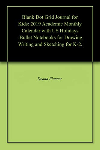 Blank Dot Grid Journal for Kids: 2019 Academic Monthly Calendar with US Holidays :Bullet Notebooks for Drawing Writing and Sketching for K-2. (English Edition)