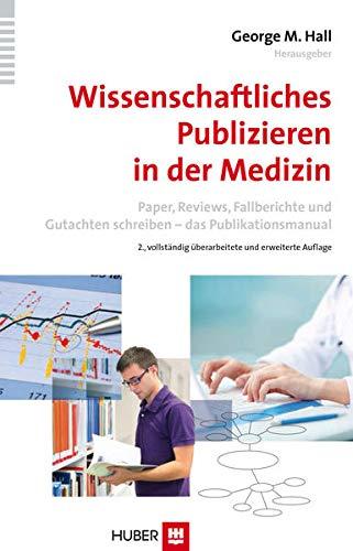 Wissenschaftliches Publizieren in der Medizin: Paper, Reviews, Fallberichte und Gutachten schreiben – das Publikationsmanual