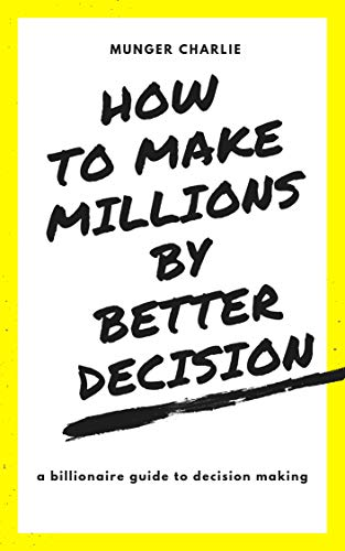 HOW TO MAKE MILLIONS BY MAKING BETTER DECISIONS: BILLIONAIRES GUIDE TO BETTER DECISION MAKING (English Edition)