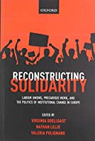 Reconstructing Solidarity: Labour Unions, Precarious Work, and the Politics of Institutional Change in Europe