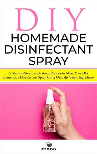 DIY HOMEMADE DISINFECTANT SPRAY: A Step-by-Step Easy Natural Recipes to Make Your DIY Homemade Disinfectant Spray Using Only the Safest Ingredients (DIY Mask Book 2)