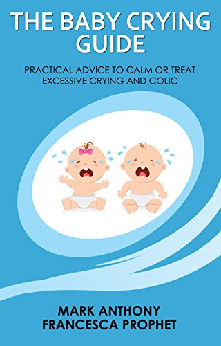 THE BABY CRYING GUIDE: PRACTICAL ADVICE TO CALM OR TREAT EXCESSIVE CRYING AND COLIC (English Edition)