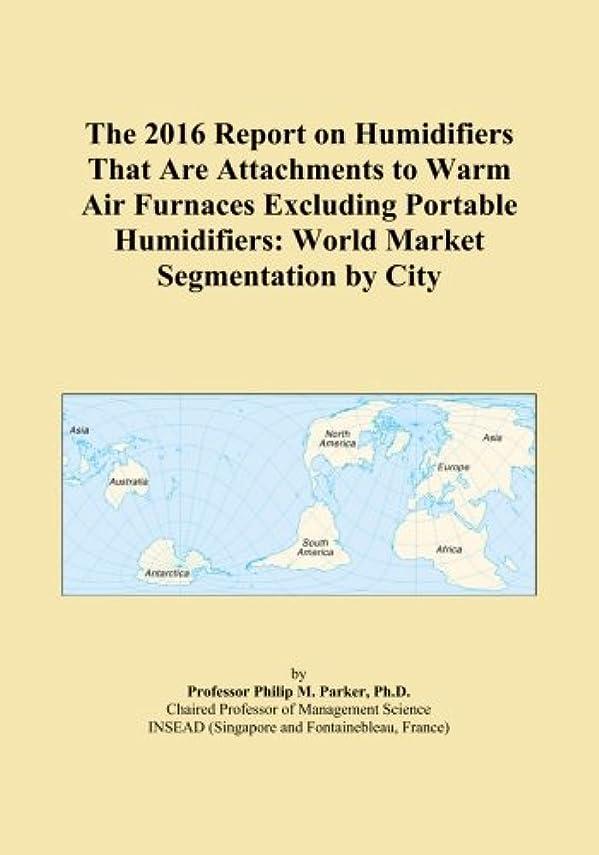 死にかけている市民権注釈The 2016 Report on Humidifiers That Are Attachments to Warm Air Furnaces Excluding Portable Humidifiers: World Market Segmentation by City