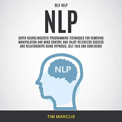Self Help: NLP: Super Neurolinguistic Programming Techniques for Removing Manipulation and Mind Control and Enjoy Relentless Success and Relationships Using Hypnosis, Self Talk, and Confidence audiobook cover art