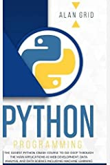 Python Programming: The Easiest Python Crash Course to go Deep Through the Main Application as Web Development, Data Analysis and Data Science Including Machine Learning (Computer Science) Hardcover