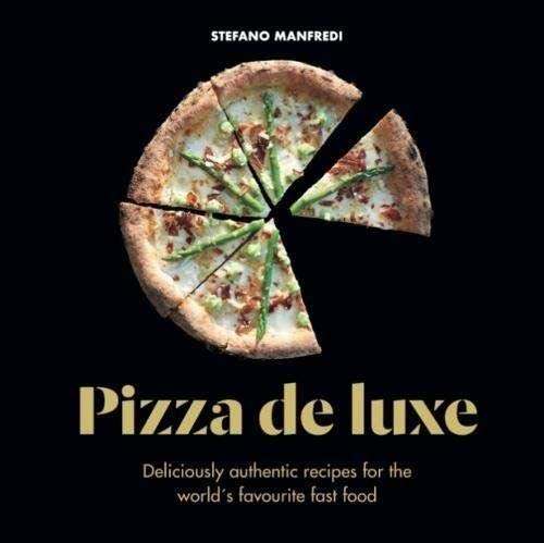 Pizza De Luxe: Deliciously authentic recipes for the world's favourite fast food
