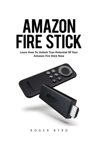 Amazon Fire Stick: Learn How to Unlock True Potential Of Your Amazon Fire Stick Now!